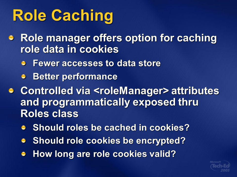 Role Caching Role manager offers option for caching role data in cookies Fewer accesses to data store Better performance Controlled via attributes and programmatically exposed thru Roles class Should roles be cached in cookies.