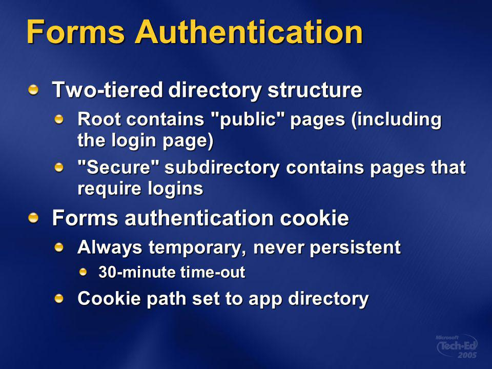 Forms Authentication Two-tiered directory structure Root contains public pages (including the login page) Secure subdirectory contains pages that require logins Forms authentication cookie Always temporary, never persistent 30-minute time-out Cookie path set to app directory