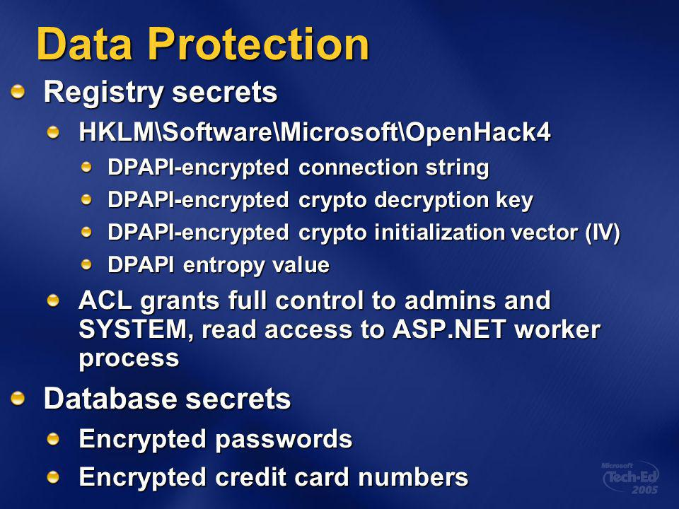 Data Protection Registry secrets HKLM\Software\Microsoft\OpenHack4 DPAPI-encrypted connection string DPAPI-encrypted crypto decryption key DPAPI-encrypted crypto initialization vector (IV) DPAPI entropy value ACL grants full control to admins and SYSTEM, read access to ASP.NET worker process Database secrets Encrypted passwords Encrypted credit card numbers