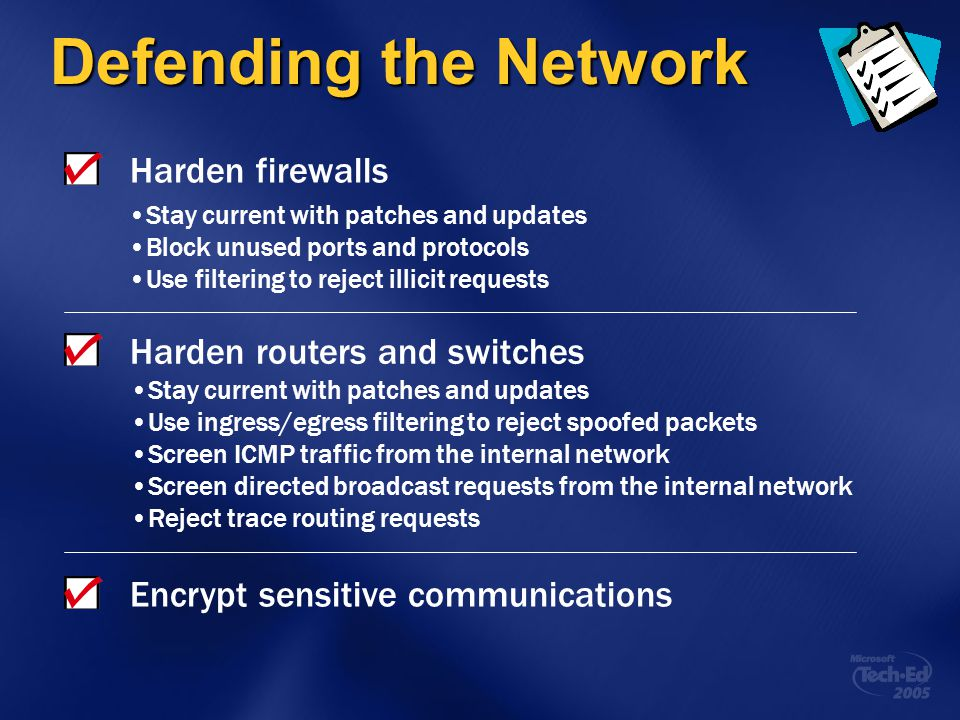 Defending the Network Harden firewalls Harden routers and switches Encrypt sensitive communications Stay current with patches and updates Block unused