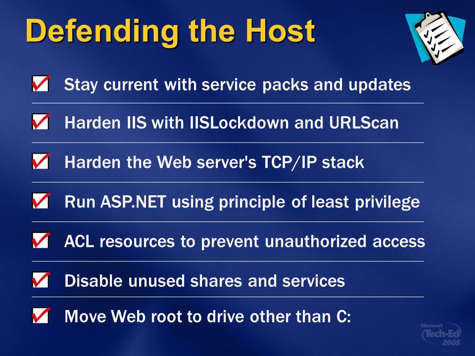 Defending the Host Stay current with service packs and updates Harden IIS with IISLockdown and URLScan Harden the Web server's TCP/IP stack Run ASP.NE