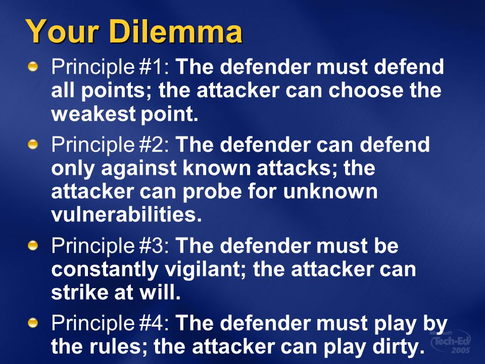 Your Dilemma Principle #1: The defender must defend all points; the attacker can choose the weakest point. Principle #2: The defender can defend only