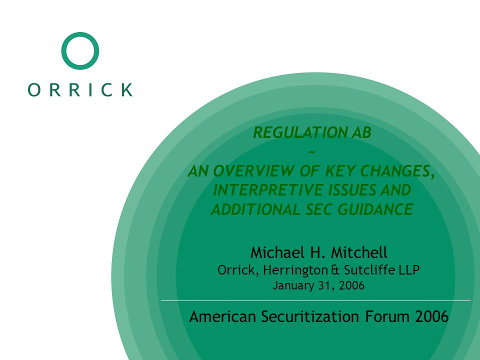 REGULATION AB ~ AN OVERVIEW OF KEY CHANGES, INTERPRETIVE ISSUES AND ADDITIONAL SEC GUIDANCE Michael H. Mitchell Orrick, Herrington & Sutcliffe LLP Jan