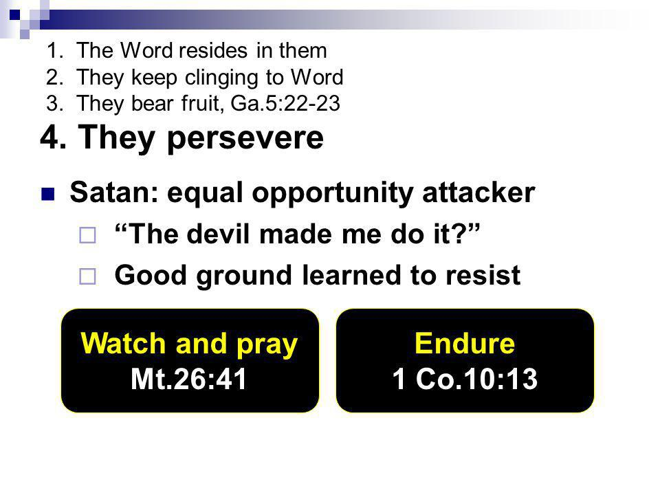 "1. The Word resides in them 2. They keep clinging to Word 3. They bear fruit, Ga.5:22-23 4. They persevere Satan: equal opportunity attacker  ""The de"