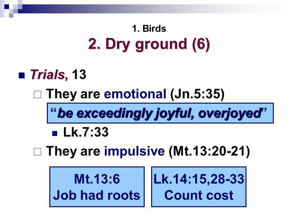 2. Dry ground (6) 1. Birds 2. Dry ground (6) Trials, Trials, 13  They are emotional (Jn.5:35) Lk.7:33  They are impulsive (Mt.13:20-21) be exceeding