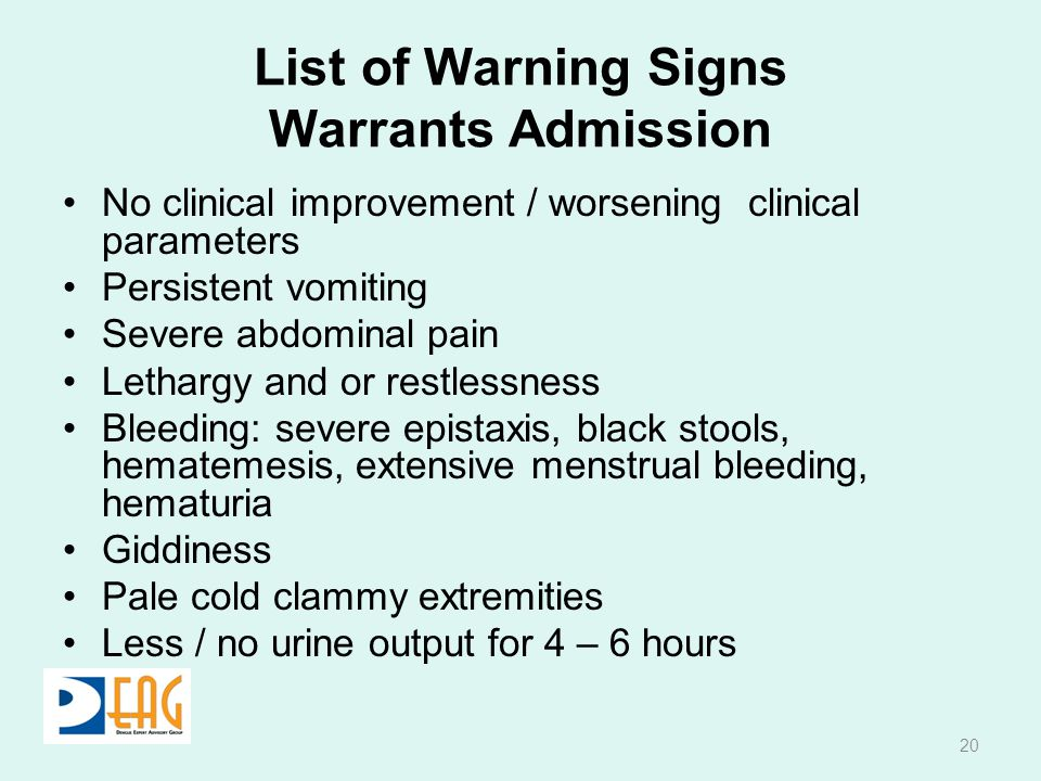 List of Warning Signs Warrants Admission No clinical improvement / worsening clinical parameters Persistent vomiting Severe abdominal pain Lethargy and or restlessness Bleeding: severe epistaxis, black stools, hematemesis, extensive menstrual bleeding, hematuria Giddiness Pale cold clammy extremities Less / no urine output for 4 – 6 hours 20