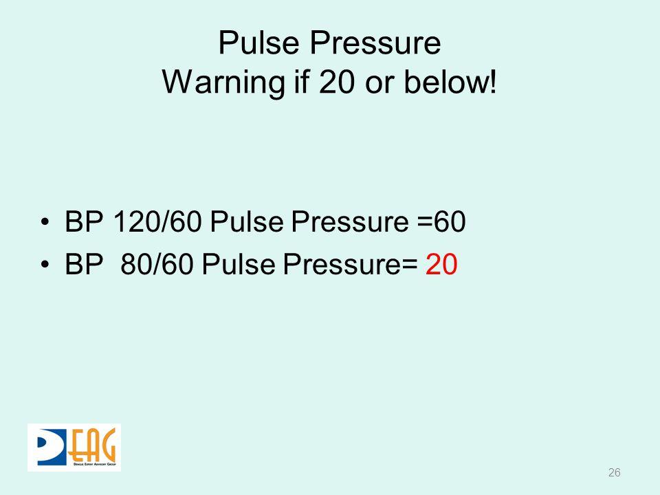 Pulse Pressure Warning if 20 or below! BP 120/60 Pulse Pressure =60 BP 80/60 Pulse Pressure= 20 26