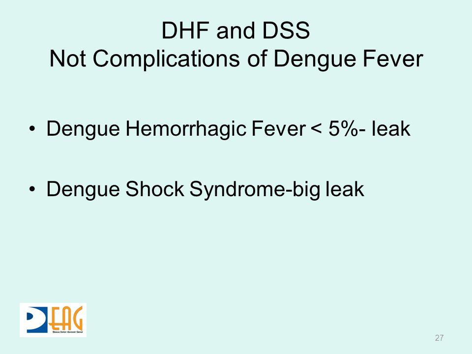 DHF and DSS Not Complications of Dengue Fever Dengue Hemorrhagic Fever < 5%- leak Dengue Shock Syndrome-big leak 27