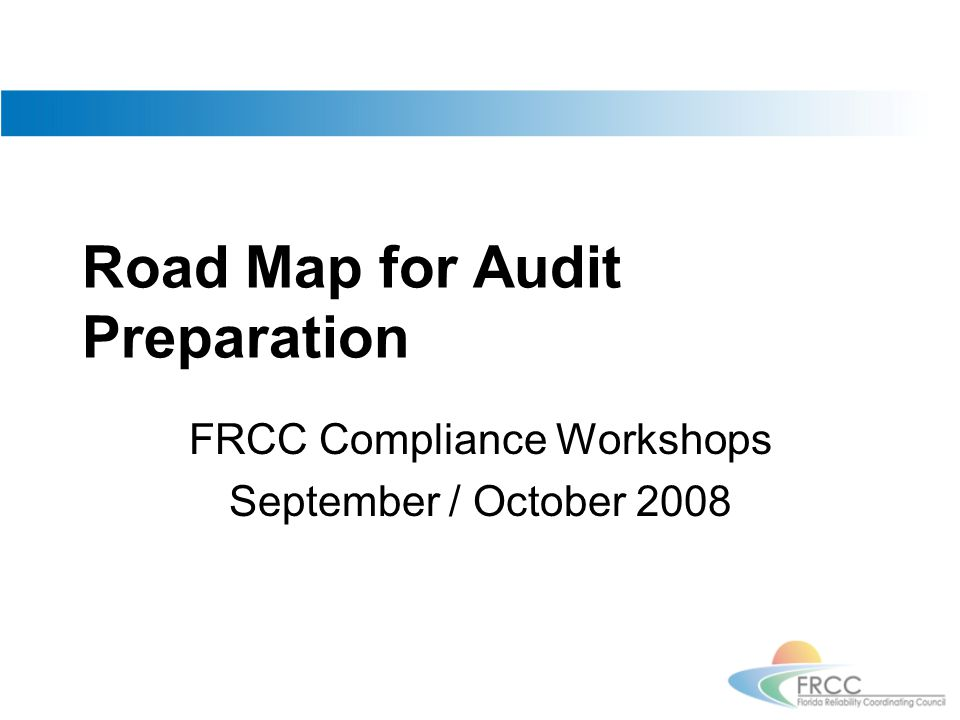 Road Map for Audit Preparation FRCC Compliance Workshops September / October 2008