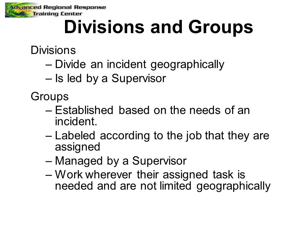 Divisions and Groups Divisions –Divide an incident geographically –Is led by a Supervisor Groups –Established based on the needs of an incident. –Labe