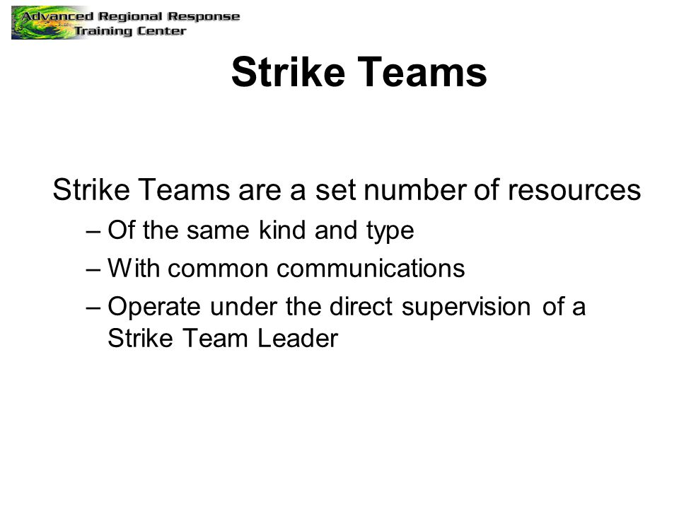 Strike Teams Strike Teams are a set number of resources –Of the same kind and type –With common communications –Operate under the direct supervision o