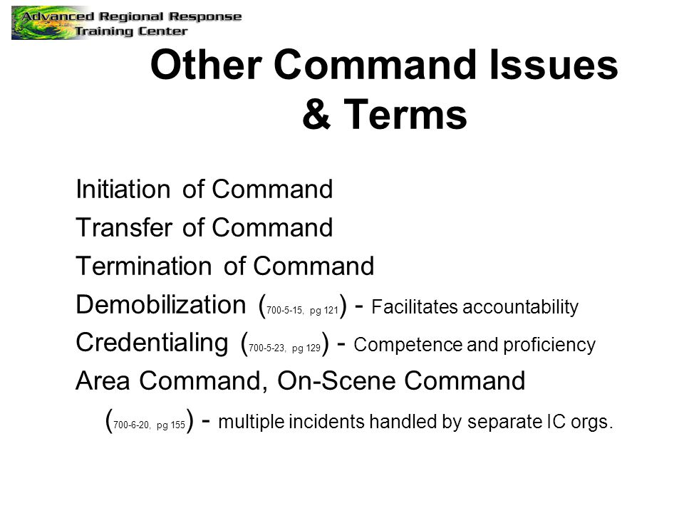Other Command Issues & Terms Initiation of Command Transfer of Command Termination of Command Demobilization ( 700-5-15, pg 121 ) - Facilitates accoun
