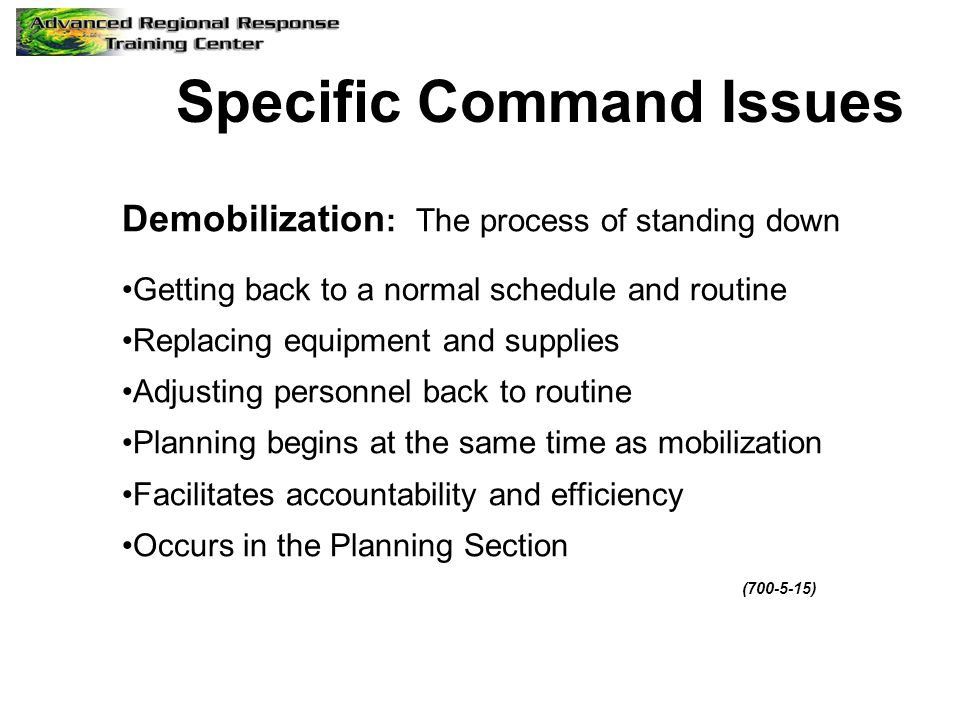 Specific Command Issues Demobilization : The process of standing down Getting back to a normal schedule and routine Replacing equipment and supplies A