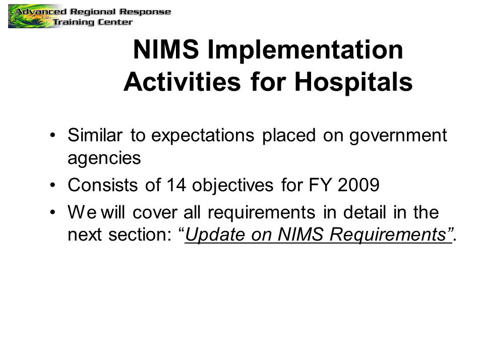 NIMS Compliance HSPD-5 issued in 2004 For disaster response agencies and departments, NIMS made a condition for Federal assistance Confusion over initial NIMS compliance for hospitals and healthcare facilities Initial compliance date Oct 1, 2006 pushed back to Oct 1, 2007.