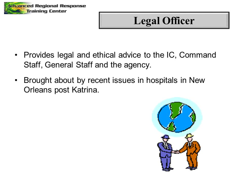 Provides legal and ethical advice to the IC, Command Staff, General Staff and the agency. Brought about by recent issues in hospitals in New Orleans p