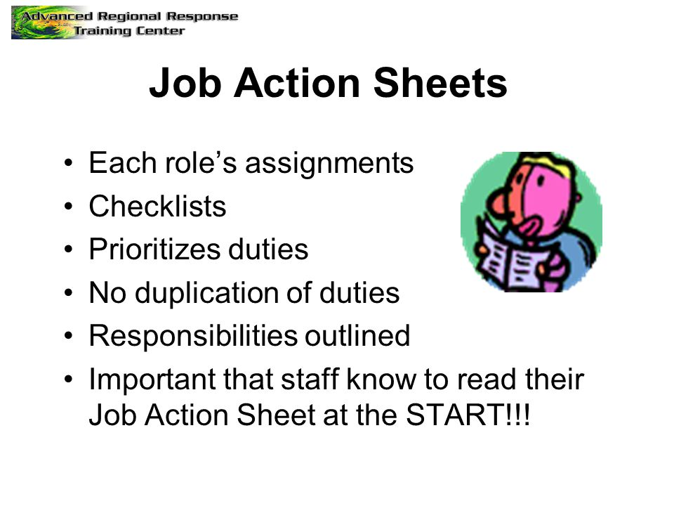 Job Action Sheets Each role's assignments Checklists Prioritizes duties No duplication of duties Responsibilities outlined Important that staff know t