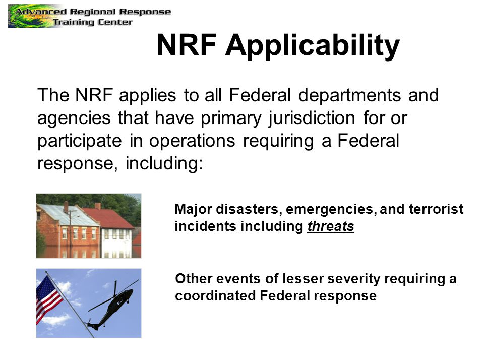NRF Applicability The NRF applies to all Federal departments and agencies that have primary jurisdiction for or participate in operations requiring a
