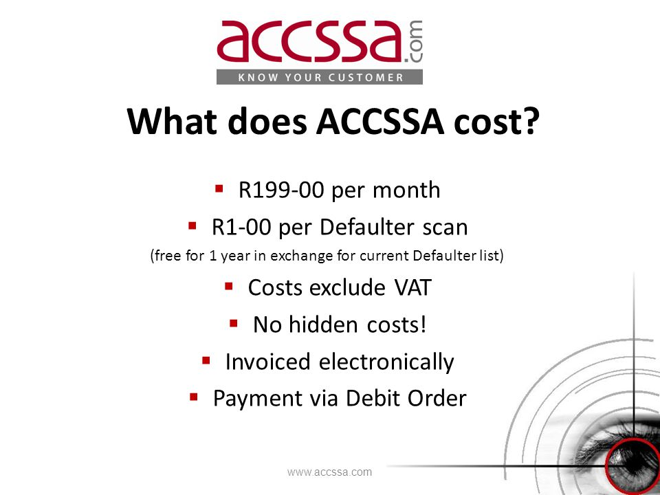 What does ACCSSA cost?  R199-00 per month  R1-00 per Defaulter scan (free for 1 year in exchange for current Defaulter list)  Costs exclude VAT  N