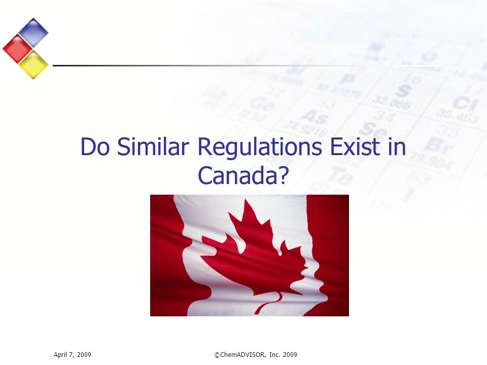 Do Similar Regulations Exist in Canada? April 7, 2009©ChemADVISOR, Inc. 2009