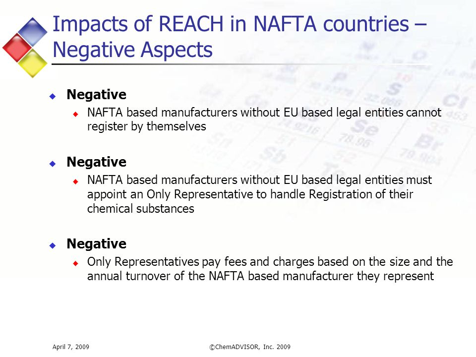 Impacts of REACH in NAFTA countries – Negative Aspects  Negative  NAFTA based manufacturers without EU based legal entities cannot register by themselves  Negative  NAFTA based manufacturers without EU based legal entities must appoint an Only Representative to handle Registration of their chemical substances  Negative  Only Representatives pay fees and charges based on the size and the annual turnover of the NAFTA based manufacturer they represent April 7, 2009©ChemADVISOR, Inc.