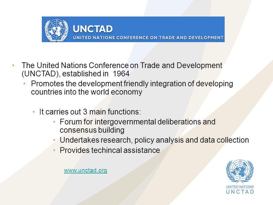 The United Nations Conference on Trade and Development (UNCTAD), established in 1964 Promotes the development friendly integration of developing count