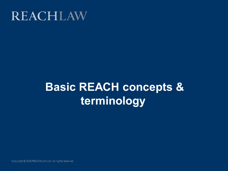 Copyright © 2008 REACHLAW Ltd. All rights reserved. Basic REACH concepts & terminology