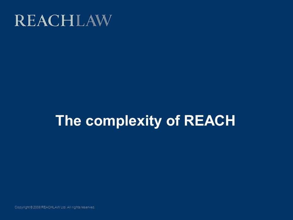 Copyright © 2008 REACHLAW Ltd. All rights reserved. The complexity of REACH