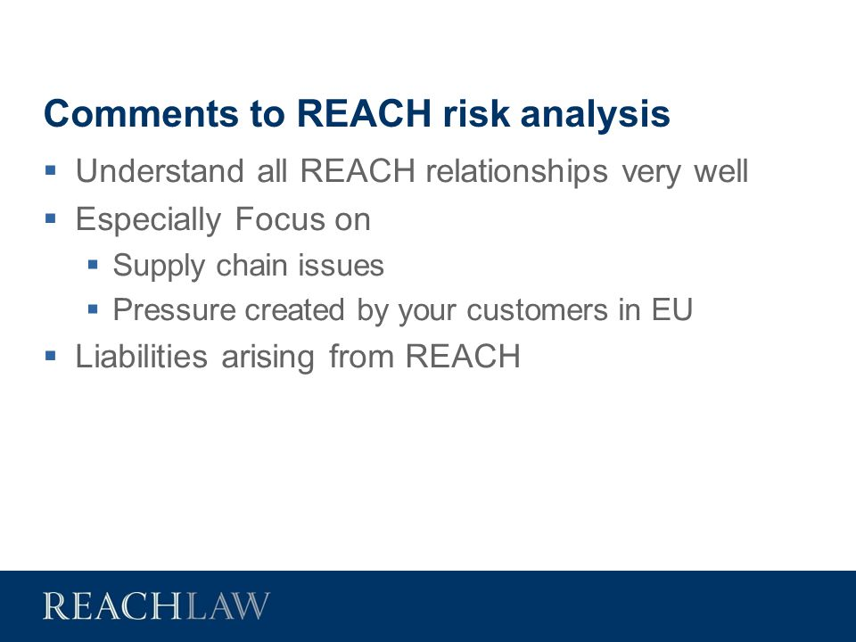 Comments to REACH risk analysis  Understand all REACH relationships very well  Especially Focus on  Supply chain issues  Pressure created by your
