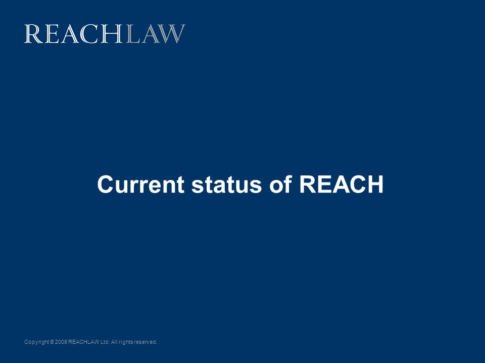 Copyright © 2008 REACHLAW Ltd. All rights reserved. Current status of REACH