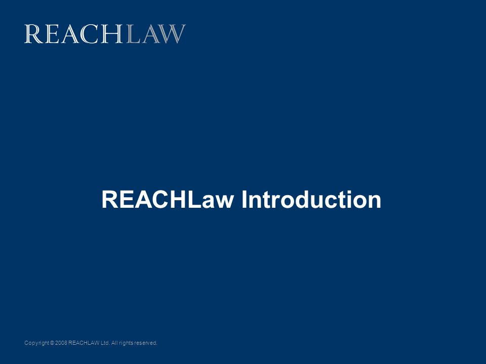 Copyright © 2008 REACHLAW Ltd. All rights reserved. REACHLaw Introduction