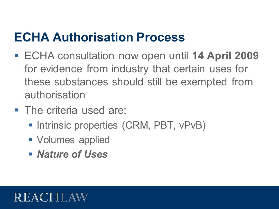 ECHA Authorisation Process  ECHA consultation now open until 14 April 2009 for evidence from industry that certain uses for these substances should s