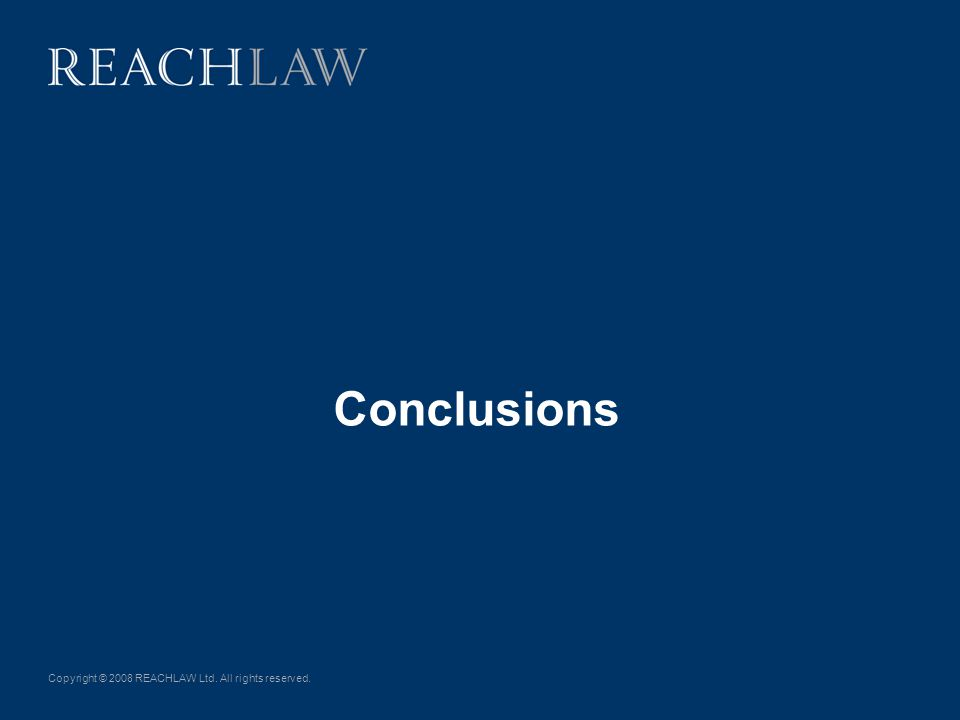 Copyright © 2008 REACHLAW Ltd. All rights reserved. Conclusions
