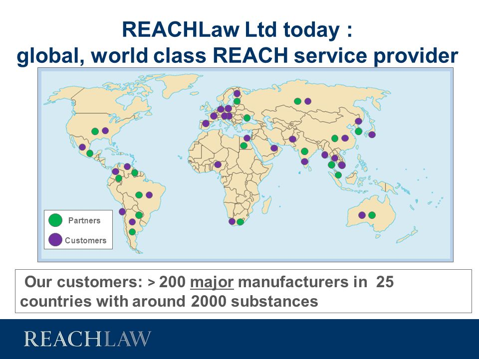REACHLaw Ltd today : global, world class REACH service provider Our customers: > 200 major manufacturers in 25 countries with around 2000 substances C