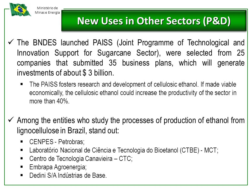 Ministério de Minas e Energia New Uses in Other Sectors (P&D) The BNDES launched PAISS (Joint Programme of Technological and Innovation Support for Sugarcane Sector), were selected from 25 companies that submitted 35 business plans, which will generate investments of about $ 3 billion.