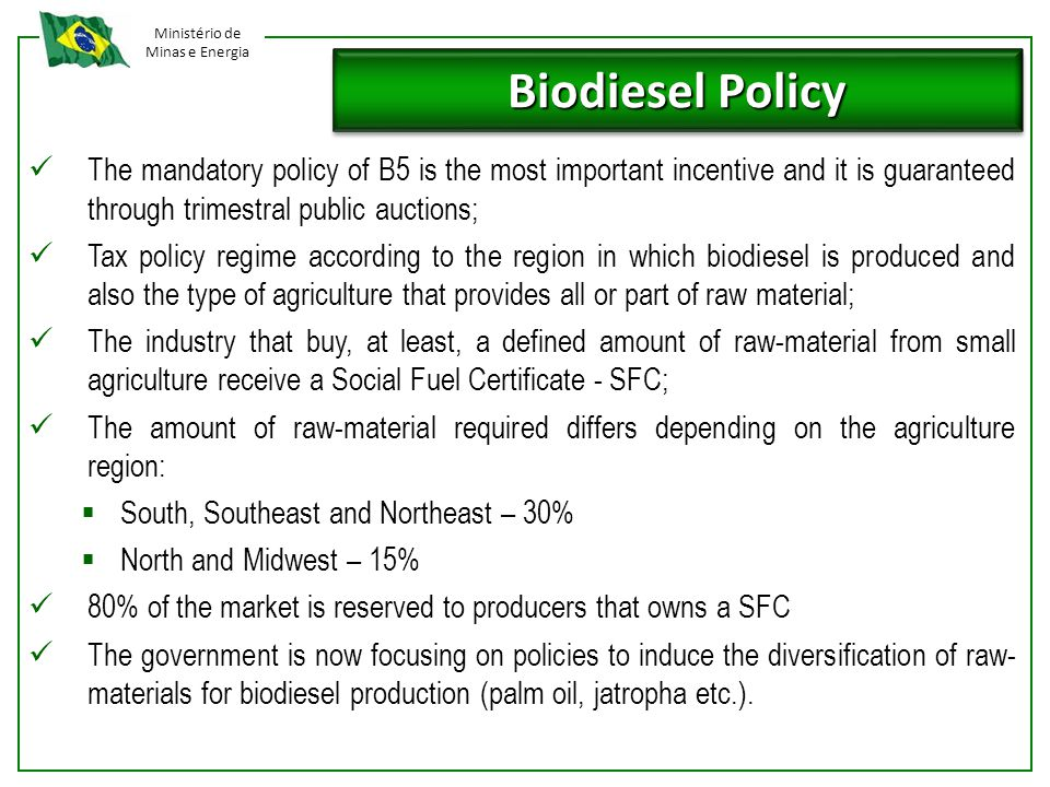 Ministério de Minas e Energia Biodiesel Policy The mandatory policy of B5 is the most important incentive and it is guaranteed through trimestral public auctions; Tax policy regime according to the region in which biodiesel is produced and also the type of agriculture that provides all or part of raw material; The industry that buy, at least, a defined amount of raw-material from small agriculture receive a Social Fuel Certificate - SFC; The amount of raw-material required differs depending on the agriculture region:  South, Southeast and Northeast – 30%  North and Midwest – 15% 80% of the market is reserved to producers that owns a SFC The government is now focusing on policies to induce the diversification of raw- materials for biodiesel production (palm oil, jatropha etc.).