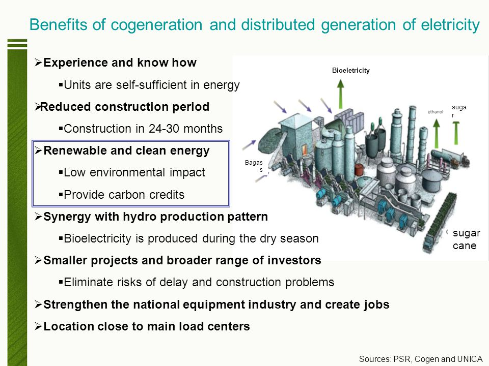 Benefits of cogeneration and distributed generation of eletricity  Experience and know how  Units are self-sufficient in energy  Reduced construction period  Construction in 24-30 months  Renewable and clean energy  Low environmental impact  Provide carbon credits  Synergy with hydro production pattern  Bioelectricity is produced during the dry season  Smaller projects and broader range of investors  Eliminate risks of delay and construction problems  Strengthen the national equipment industry and create jobs  Location close to main load centers Sources: PSR, Cogen and UNICA Bioeletricity Bagas s sugar cane suga r ethanol