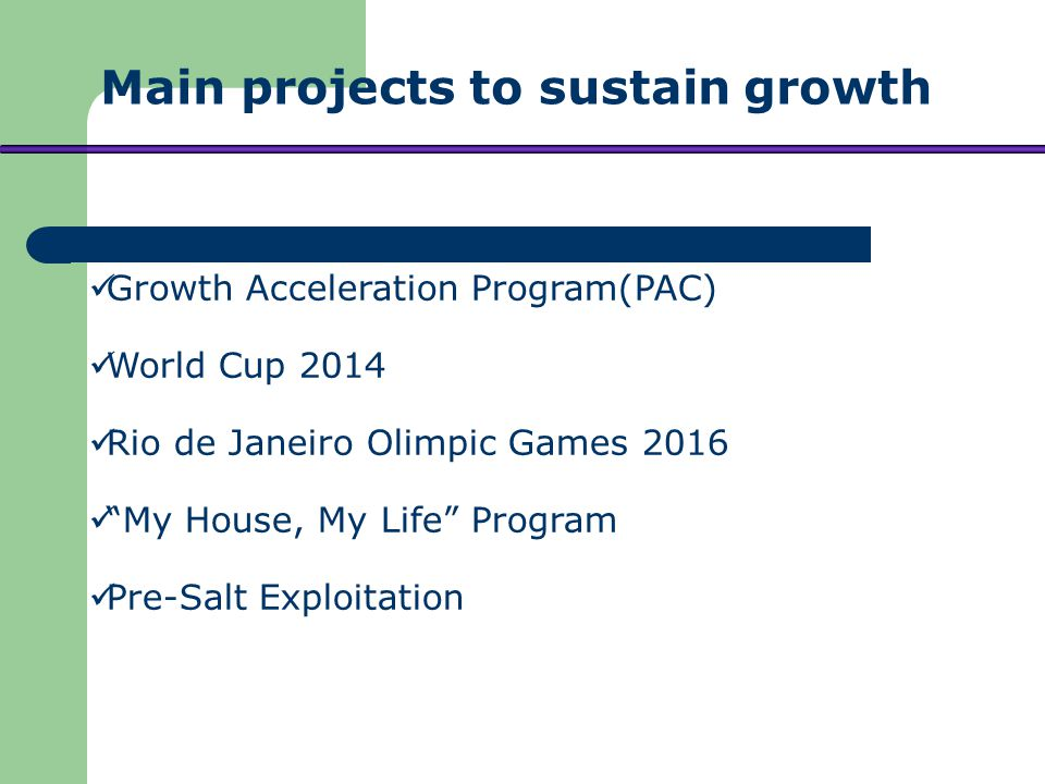 Growth Acceleration Program(PAC) World Cup 2014 Rio de Janeiro Olimpic Games 2016 My House, My Life Program Pre-Salt Exploitation Main projects to sustain growth