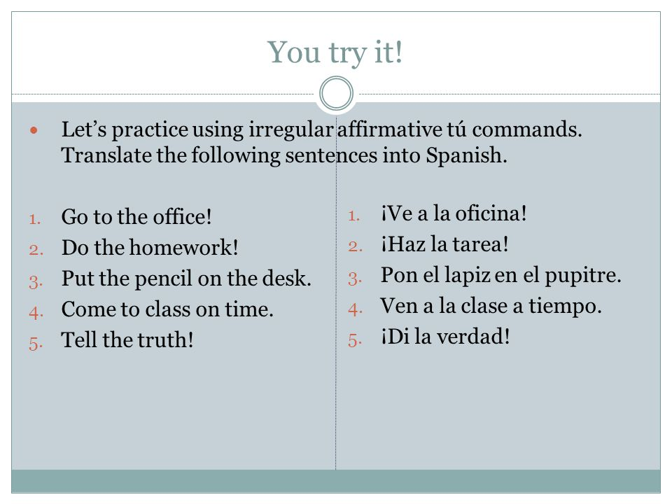 You try it! Let's practice using irregular affirmative tú commands. Translate the following sentences into Spanish. 1. Go to the office! 2. Do the hom
