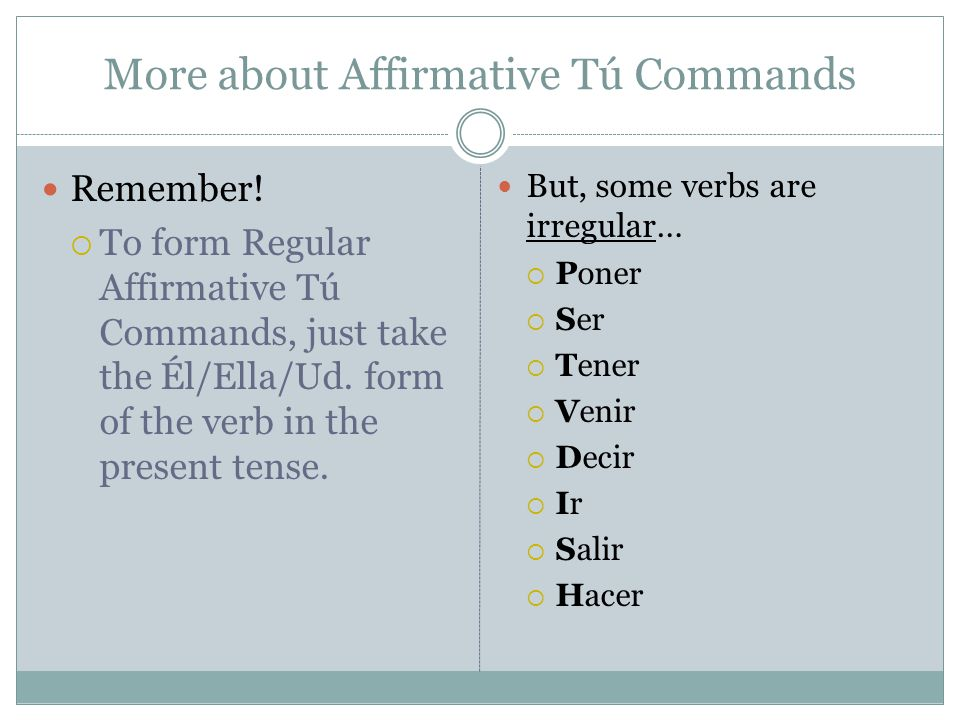 More about Affirmative Tú Commands Remember!  To form Regular Affirmative Tú Commands, just take the Él/Ella/Ud. form of the verb in the present tens