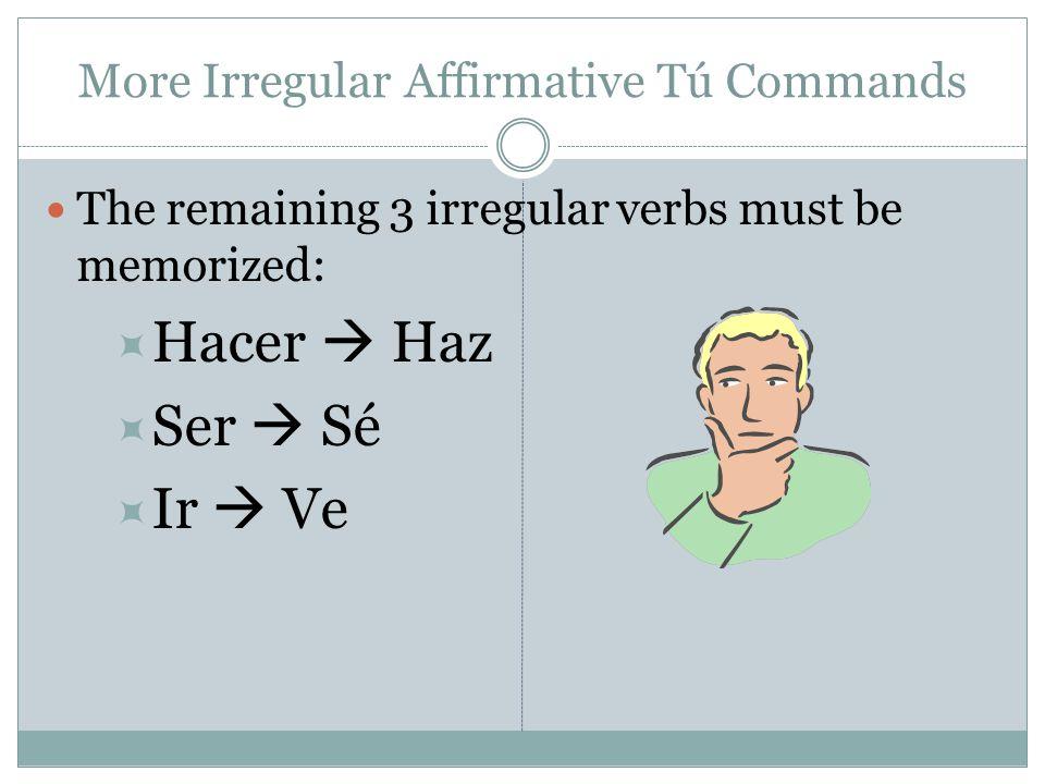 More Irregular Affirmative Tú Commands The remaining 3 irregular verbs must be memorized:  Hacer  Haz  Ser  Sé  Ir  Ve