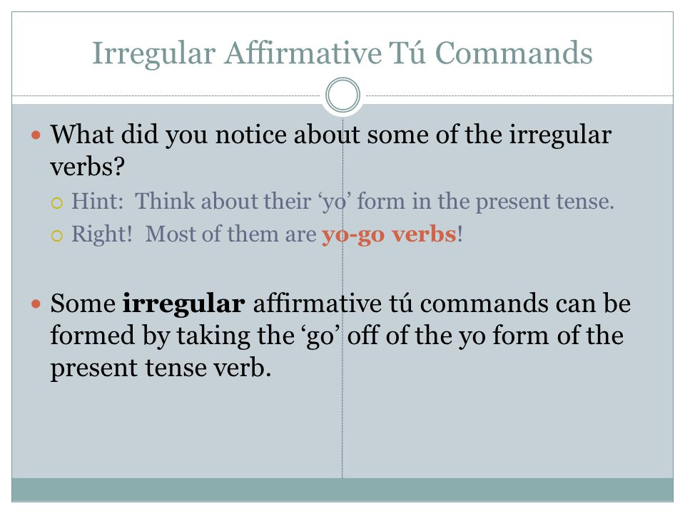 Irregular Affirmative Tú Commands What did you notice about some of the irregular verbs?  Hint: Think about their 'yo' form in the present tense.  R