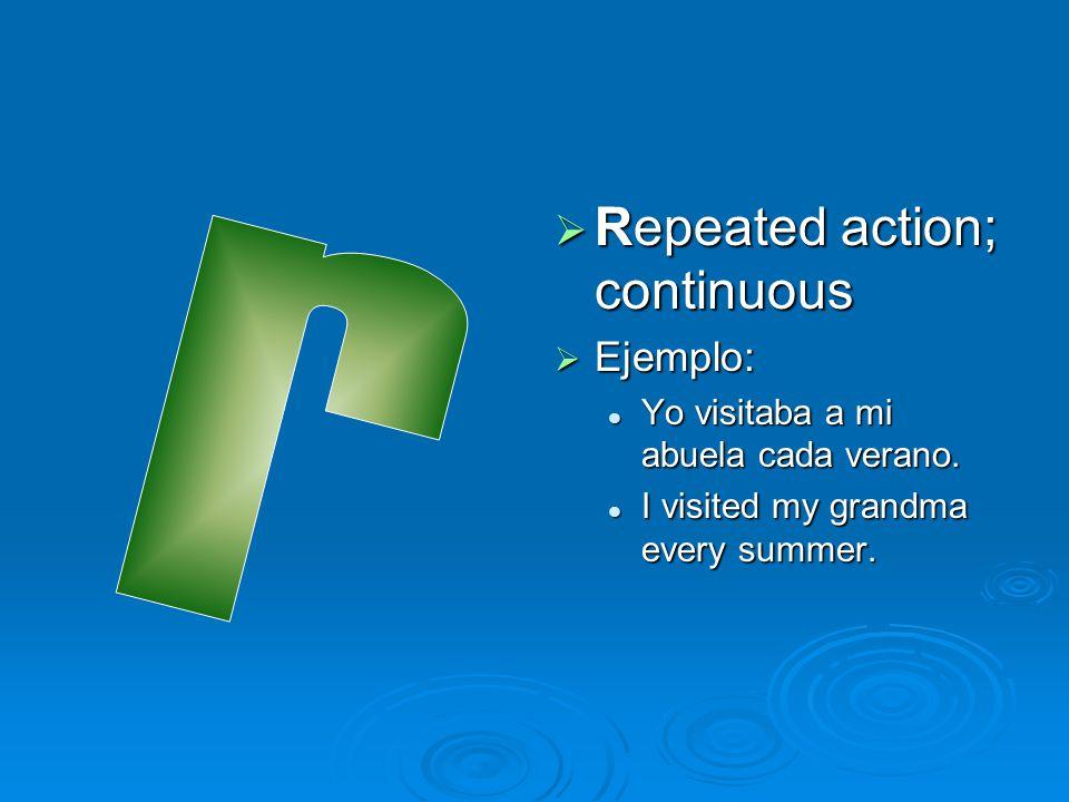  Repeated action; continuous  Ejemplo: Yo visitaba a mi abuela cada verano. I visited my grandma every summer.