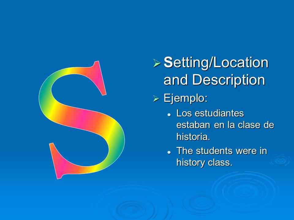  Setting/Location and Description  Ejemplo: Los estudiantes estaban en la clase de historia. The students were in history class.