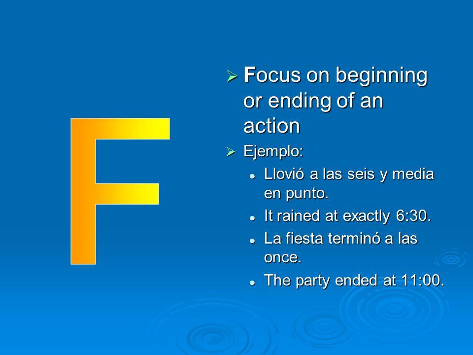  Focus on beginning or ending of an action  Ejemplo: Llovió a las seis y media en punto. It rained at exactly 6:30. La fiesta terminó a las once. Th