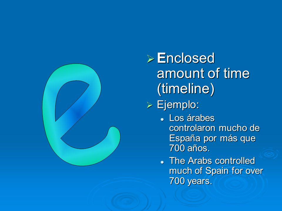  Enclosed amount of time (timeline)  Ejemplo: Los árabes controlaron mucho de España por más que 700 años. The Arabs controlled much of Spain for ov
