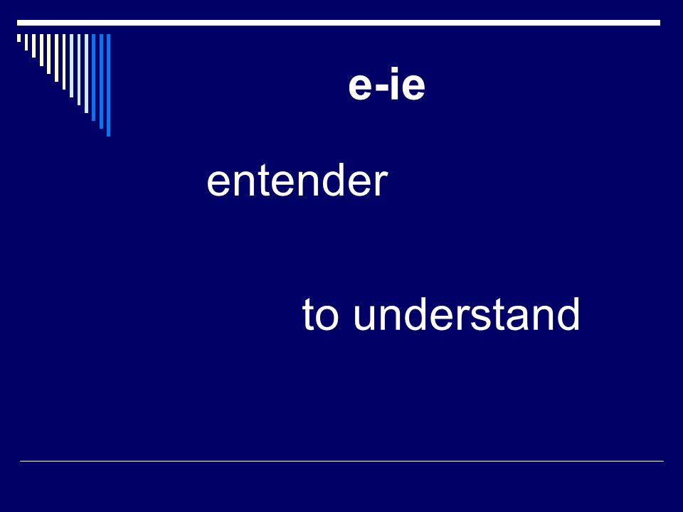 e-ie entender to understand