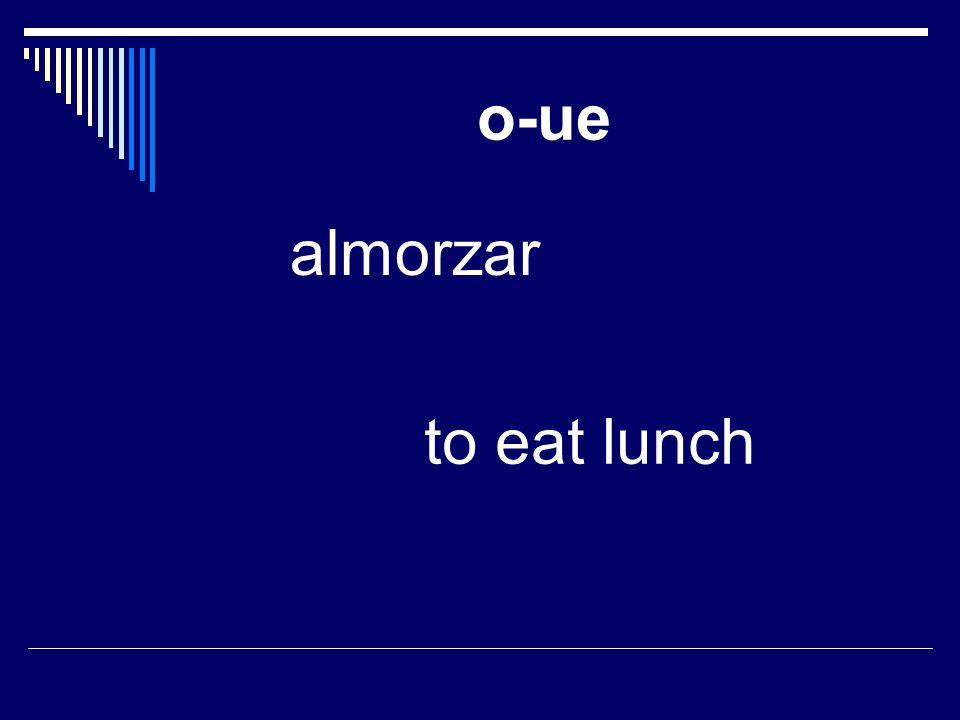 o-ue almorzar to eat lunch