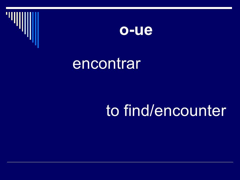 o-ue encontrar to find/encounter