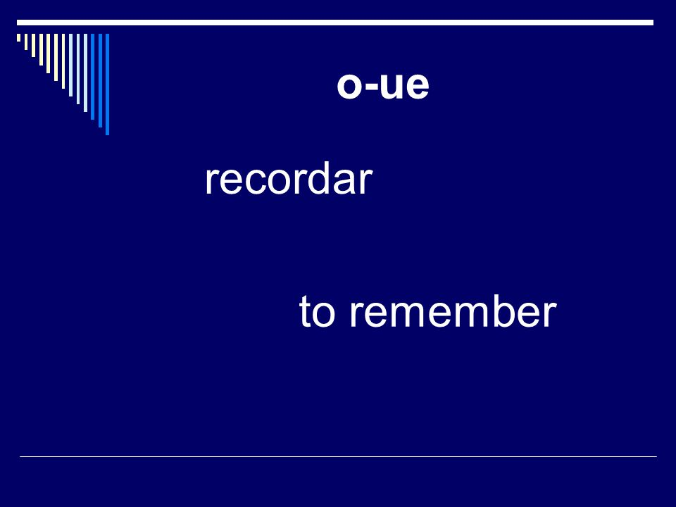 o-ue recordar to remember