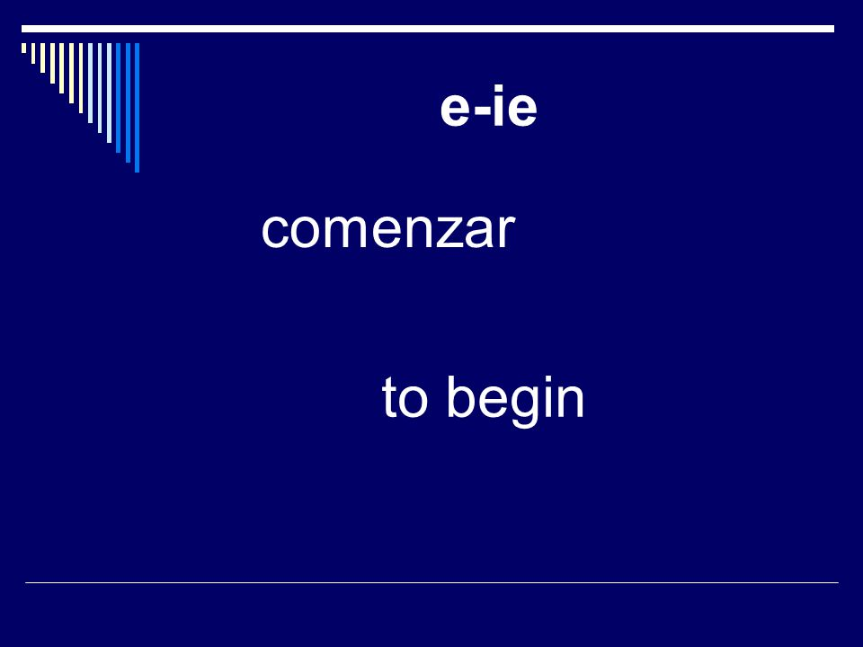 e-ie comenzar to begin